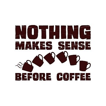 Nothing Makes Sense Before Coffee by ezcreative