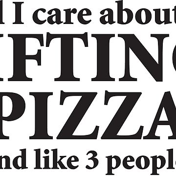 All I Care About Is Lifting And Pizza by mchanfitness