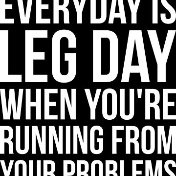 Everyday Is Leg Day When Running From Problems by mchanfitness