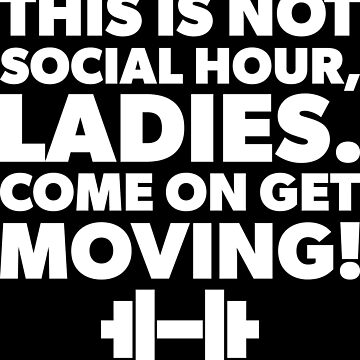 This Is Not Social Hour - Get Moving Ladies by mchanfitness