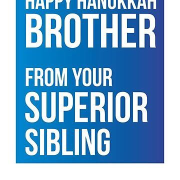 Happy Hanukkah Brother From Your Superior Sibling by theredteacup