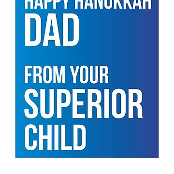Happy Hanukkah Dad From Your Superior Child by theredteacup