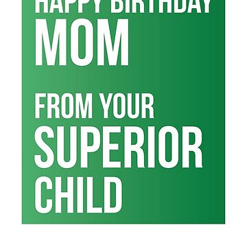 Happy Birthday Mom From Your Superior Child by theredteacup