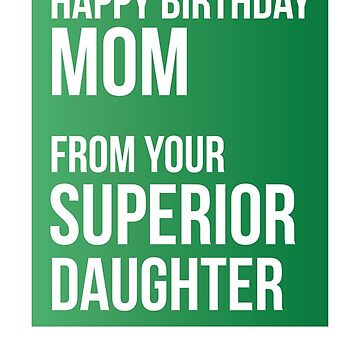 Happy Birthday Mom From Your Superior Daughter by theredteacup