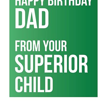 Happy Birthday Dad From Your Superior Child by theredteacup