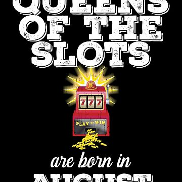 August Birthday Design - Queens Of The Slots Are Born In August by kudostees