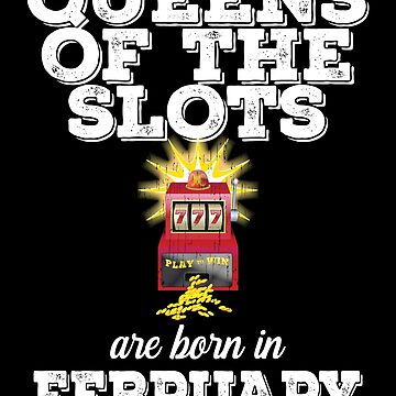 Slots February Birthday Design - Queens Of The Slots Are Born In February by kudostees