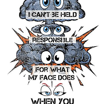 I can't be held responsible for what my face does when you talk by VILLAGESTORE