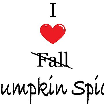 I Love Pumpkin Spice by PhanieMilton