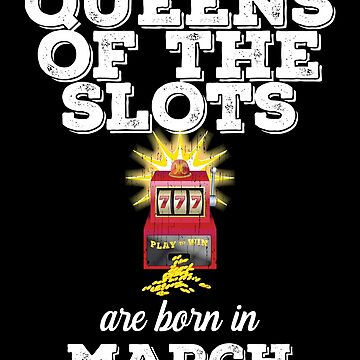 Slots March Birthday Design - Queens Of The Slots Are Born In March by kudostees