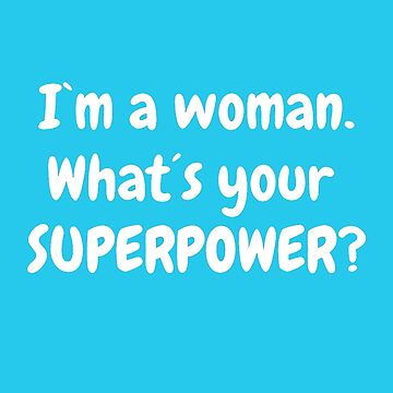 I´m a woman. What´s your superpower? by CarlosMerch