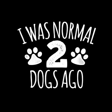 I was Normal 2 Dogs Ago by TheTeeSupplyCo