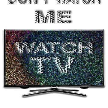 Don't Watch Me, Watch TV by uapparel