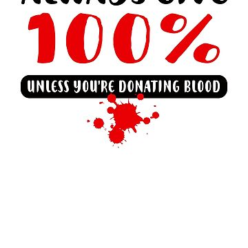 Always give 100%, Unless you're donating blood by alhern67