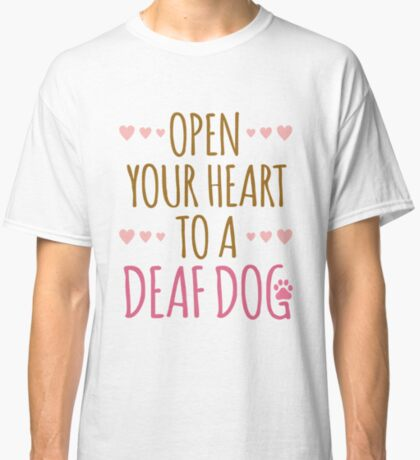 Open Your Heart To A Deaf Dog Classic T-Shirt