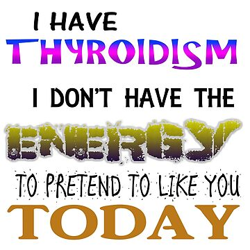 I HAVE HYPOTHYROIDISM I DON'T HAVE THE ENERGY TO PRETEND TO LIKE YOU TODAY by thatstickerguy