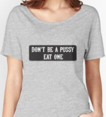 dont be a pussy eat one