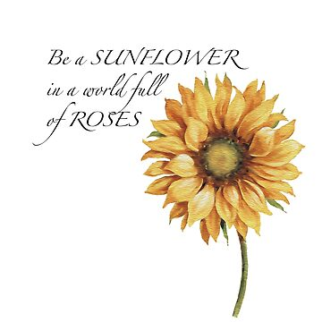 Be a Sunflower in a world full of Roses by scrambledtofu
