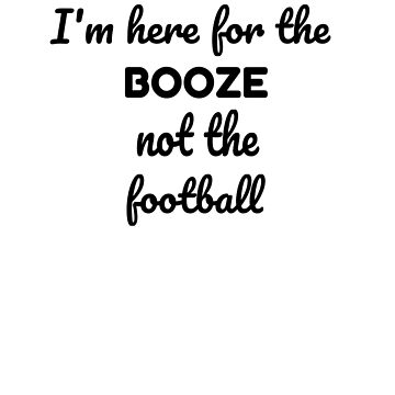 I'm Here for the Booze not the Football T-shirt by tensquared