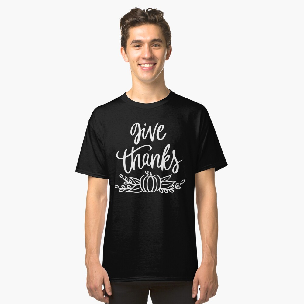 Give Thanks Thanks Giving Celebrate With Family Classic T-Shirt Front