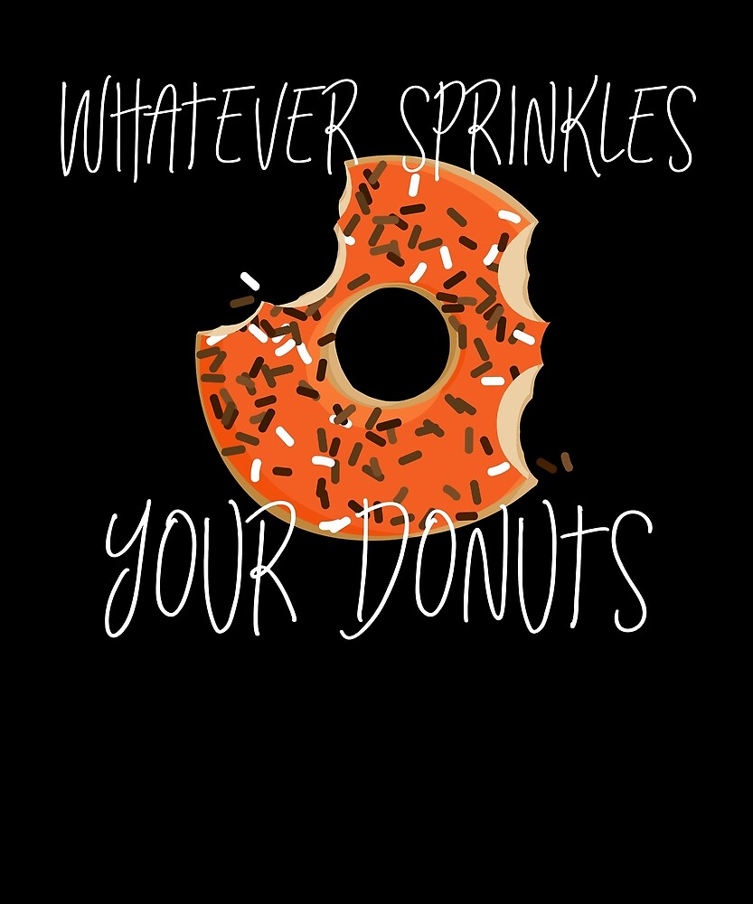 Whatever Sprinkles Your Donut Funny Humor Junk Food Lovers by Cameronfulton