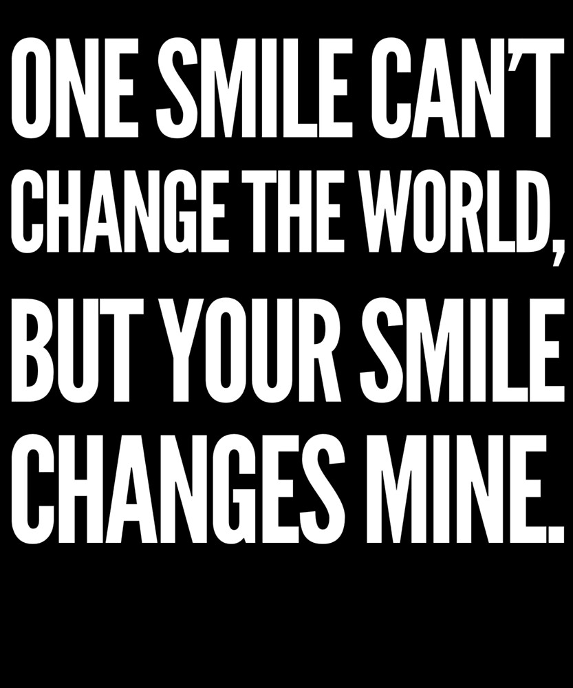 One Smile Can't Change The World But Your Smile Changes Mine. Valentines by Cameronfulton