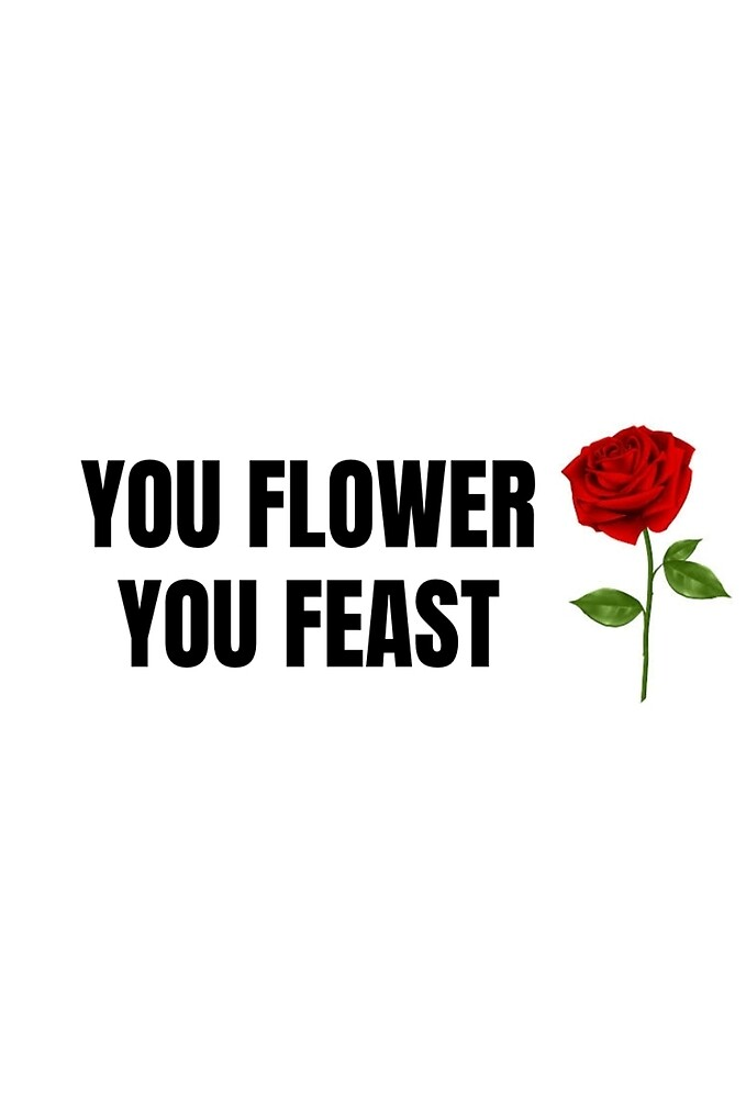 YOU FLOWER YOU FEAST by cwxo