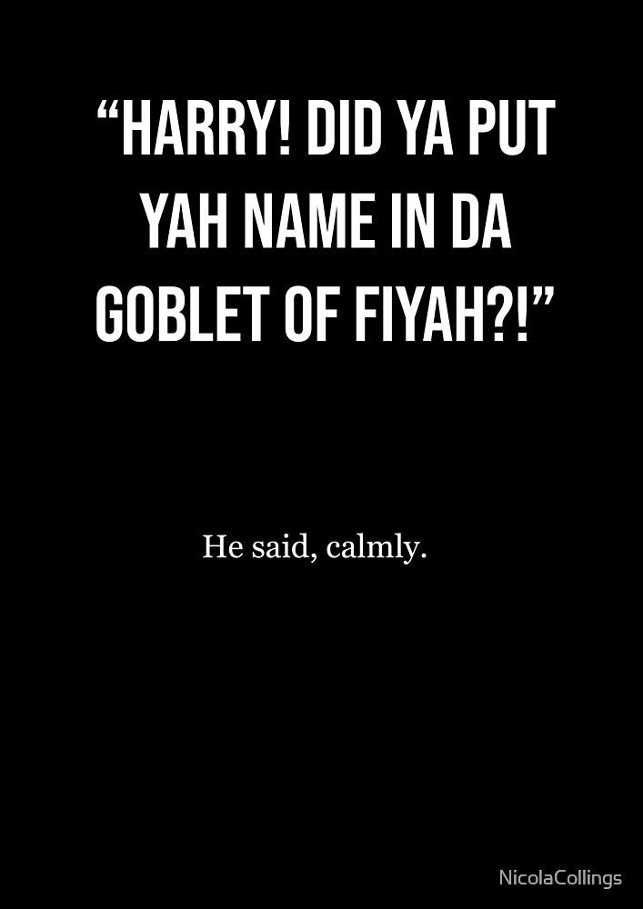 Harry! Did Ya Put Ya Name In Da Goblet Of Fiyah?! by NicolaCollings