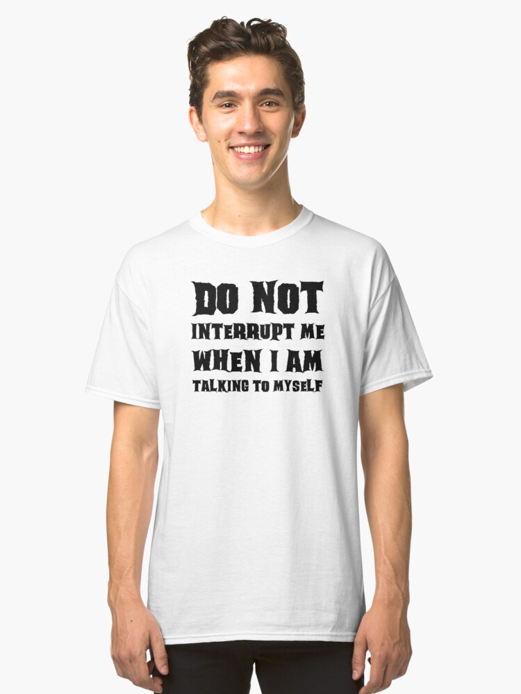 DO NOT INTERRUPT ME WHEN I AM TALKING TO MYSELF Classic T-Shirt Front