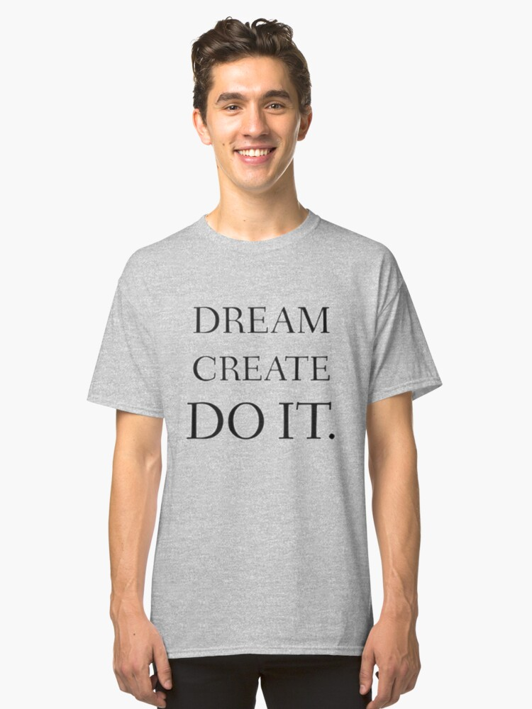 Dream. Create. Do IT. Classic T-Shirt Front