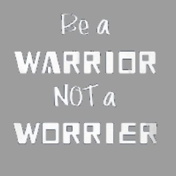 Be a warrior not a worrier by sogimester95