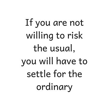 If you are not willing to risk the usual you will have to settle for the ordinary   by IdeasForArtists