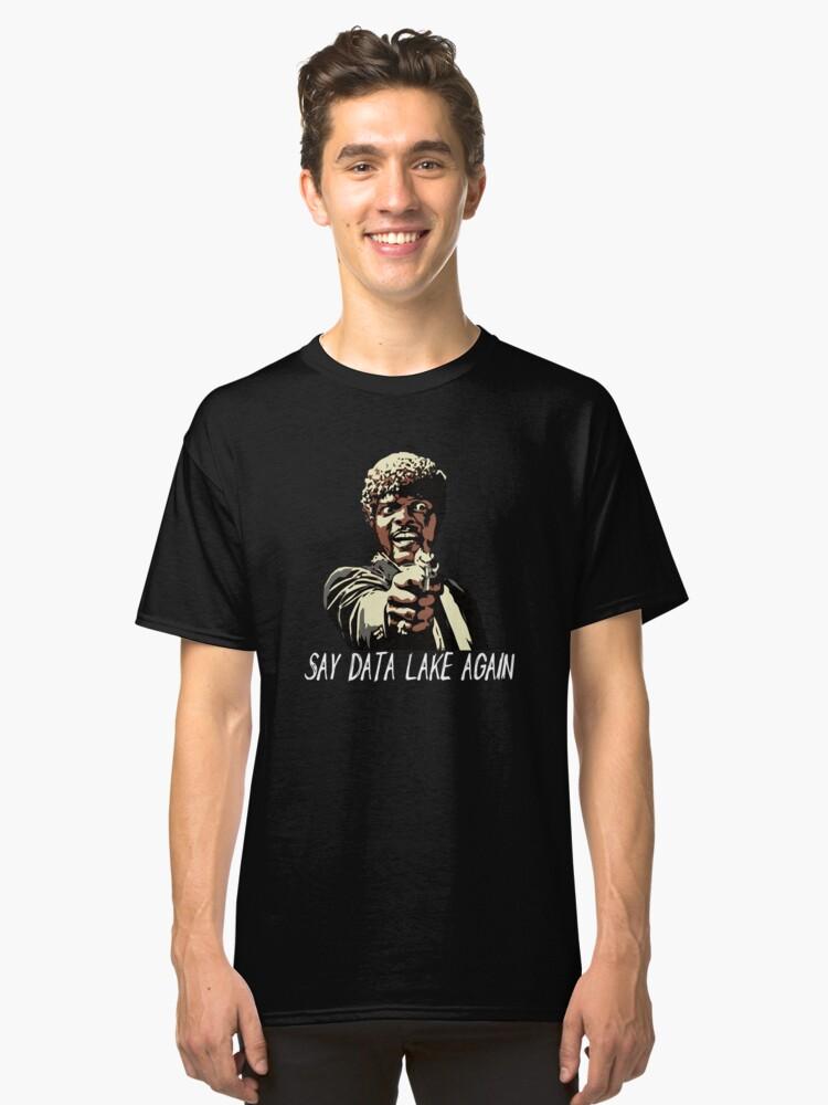 SAY DATA LAKE AGAIN Classic T-Shirt Front