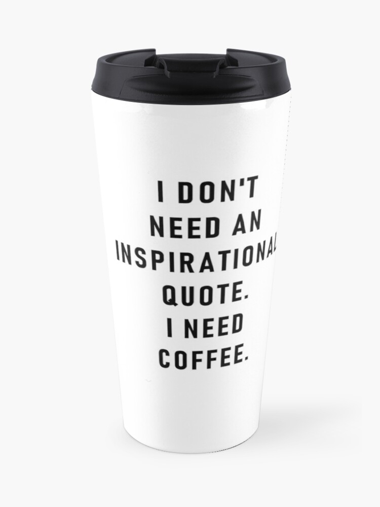 I Don T Need An Inspirational Quote I Need Coffee Travel Mug