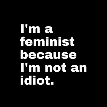 I'm a feminist because I'm not an idiot - white text by M1ssBehave