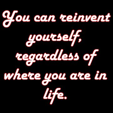 You Can Reinvent Yourself (Quote) by TheImmortalKing