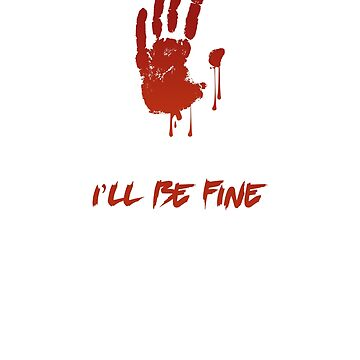 Halloween I'll Be Fine Bloody Hand Scary Gothic  by CheerfulDesigns