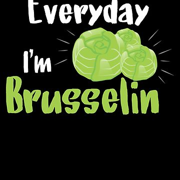 Everyday I'm Brusselin, Funny Brussels Sprout, Funny Vegetable by Designs4Less