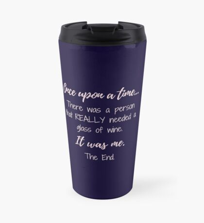 Once upon a time there was a person that REALLY needed a glass of wine.  Travel Mug