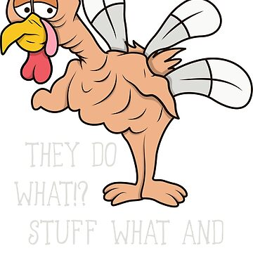 Thanksgiving Friendsgiving Funny Turkey They Stuff What Into Where by peaktee