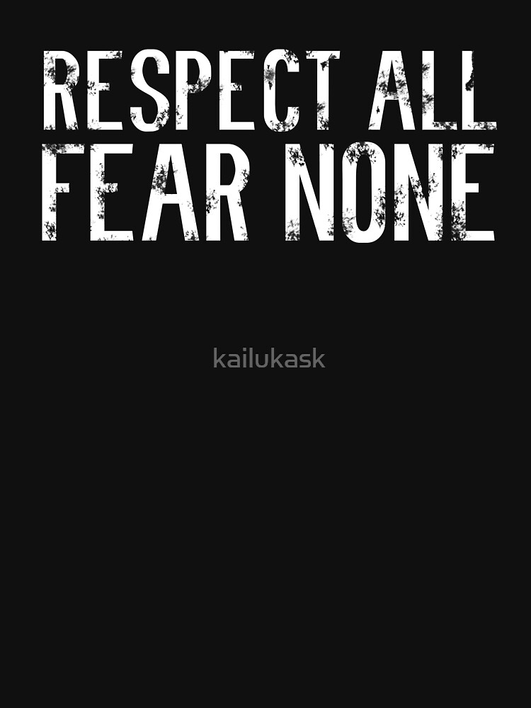 RESPECT ALL. FEAR NONE by kailukask