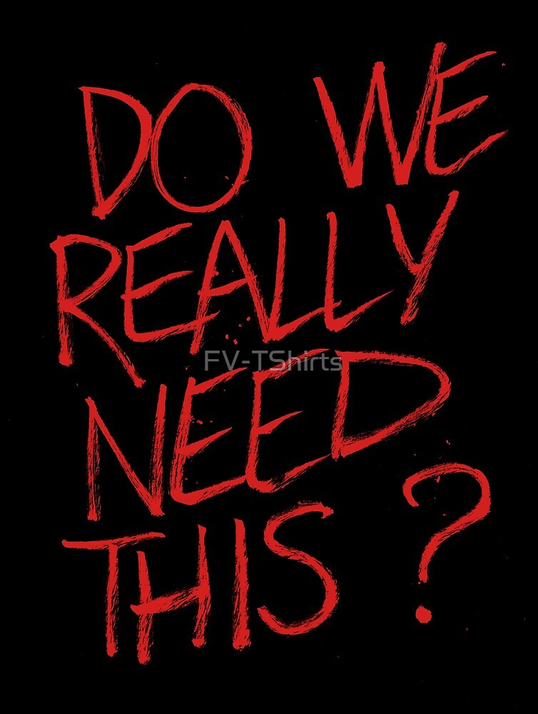 do we really need this ? by FV-TShirts
