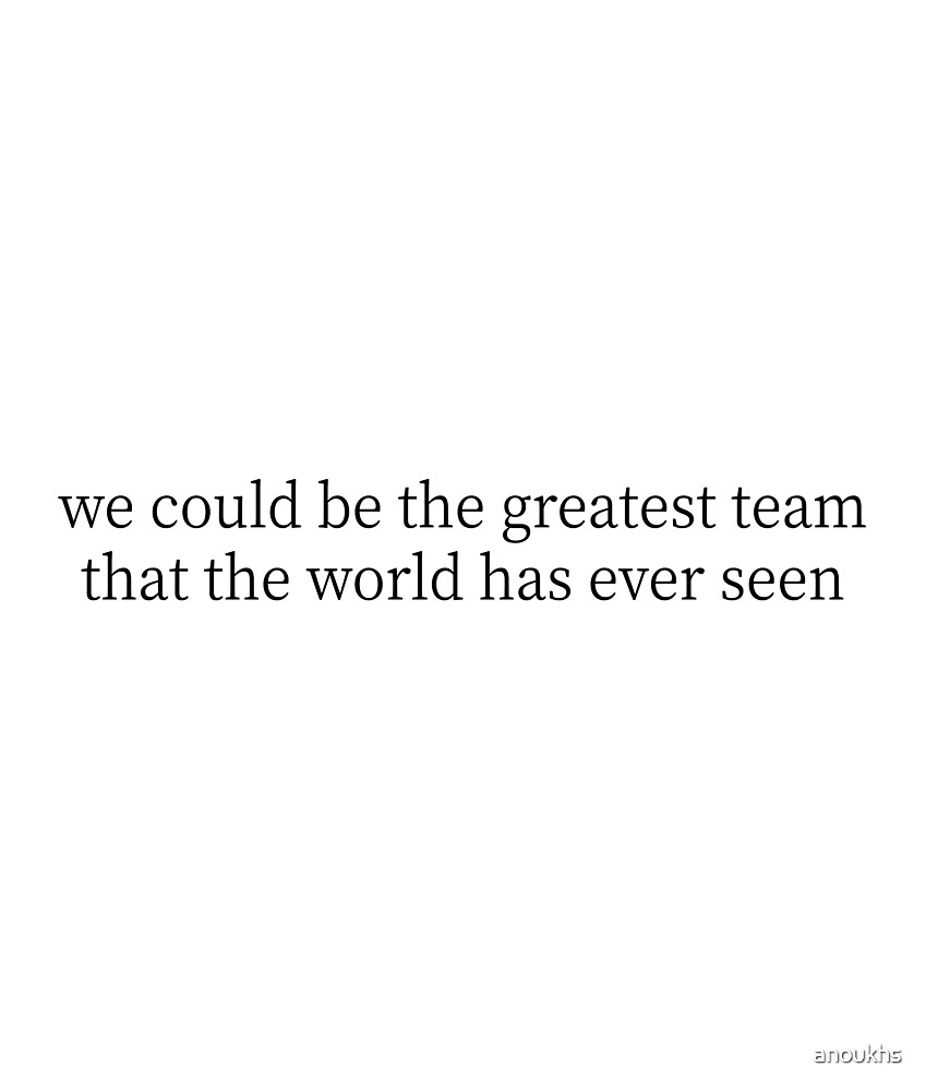 we could be the greatest team that the world has ever seen by anoukhs