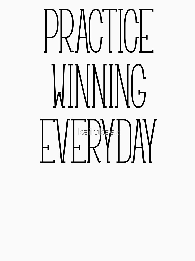 PRACTICE WINNING EVERYDAY by kailukask