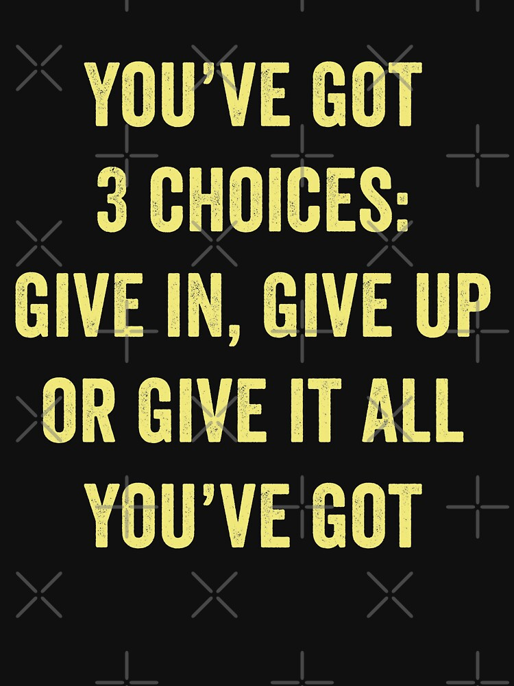 You've Got 3 Choices Give In Give Up Or Give It All You've Got by with-care