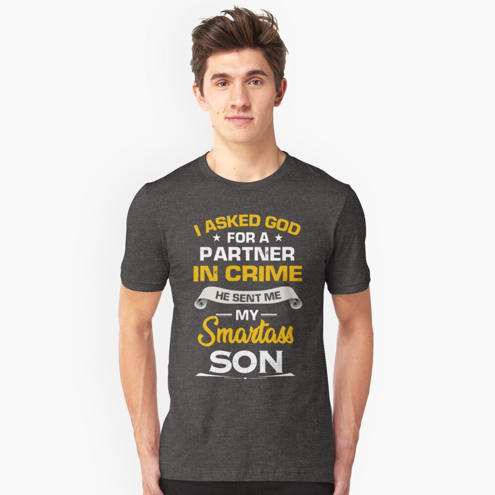 I asked god for a partner in crime he sent me my smartass son Shirt Unisex T-Shirt Front