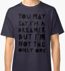 You May Say I'm A Dreamer - Black and White Version Classic T-Shirt