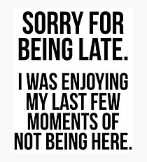 Sorry For Being Late I Was Enjoying My Last Few Moments Of Not Being Here - Sarcastic Slogan Photographic Print