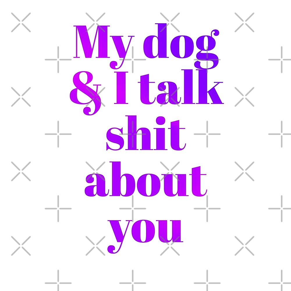 My dog &I talk shit about you  by Vinto