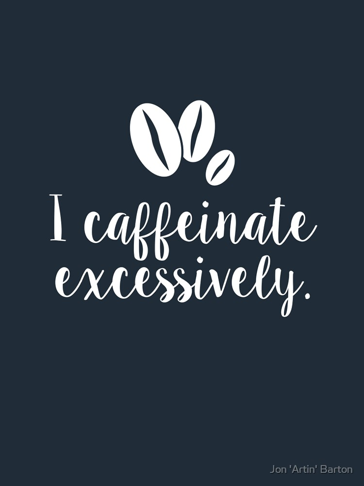 I Caffeinate Excessively by WordvineMedia